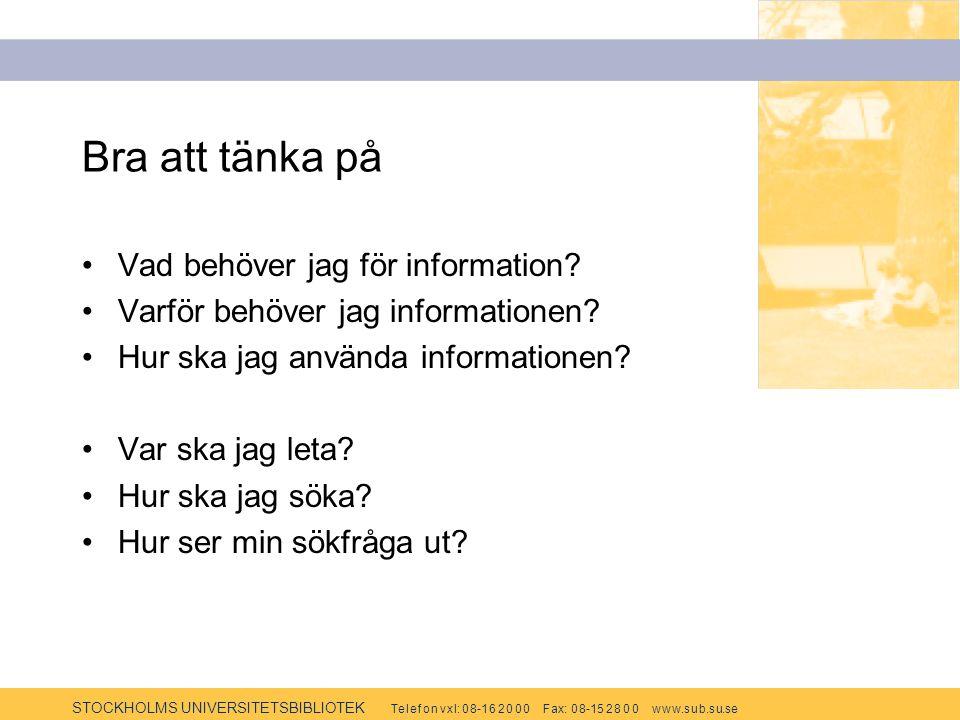 STOCKHOLMS UNIVERSITETSBIBLIOTEK Te l e f o n v x l: 0 8-1 6 2 0 0 0 F ax: 0 8-15 2 8 0 0 w w w.s u b.s u.se Bra att tänka på Vad behöver jag för information.