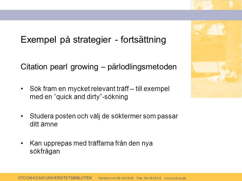 STOCKHOLMS UNIVERSITETSBIBLIOTEK Te l e f o n v x l: 0 8-1 6 2 0 0 0 F ax: 0 8-15 2 8 0 0 w w w.s u b.s u.se Exempel på strategier - fortsättning Citation pearl growing – pärlodlingsmetoden Sök fram en mycket relevant träff – till exempel med en quick and dirty -sökning Studera posten och välj de söktermer som passar ditt ämne Kan upprepas med träffarna från den nya sökfrågan