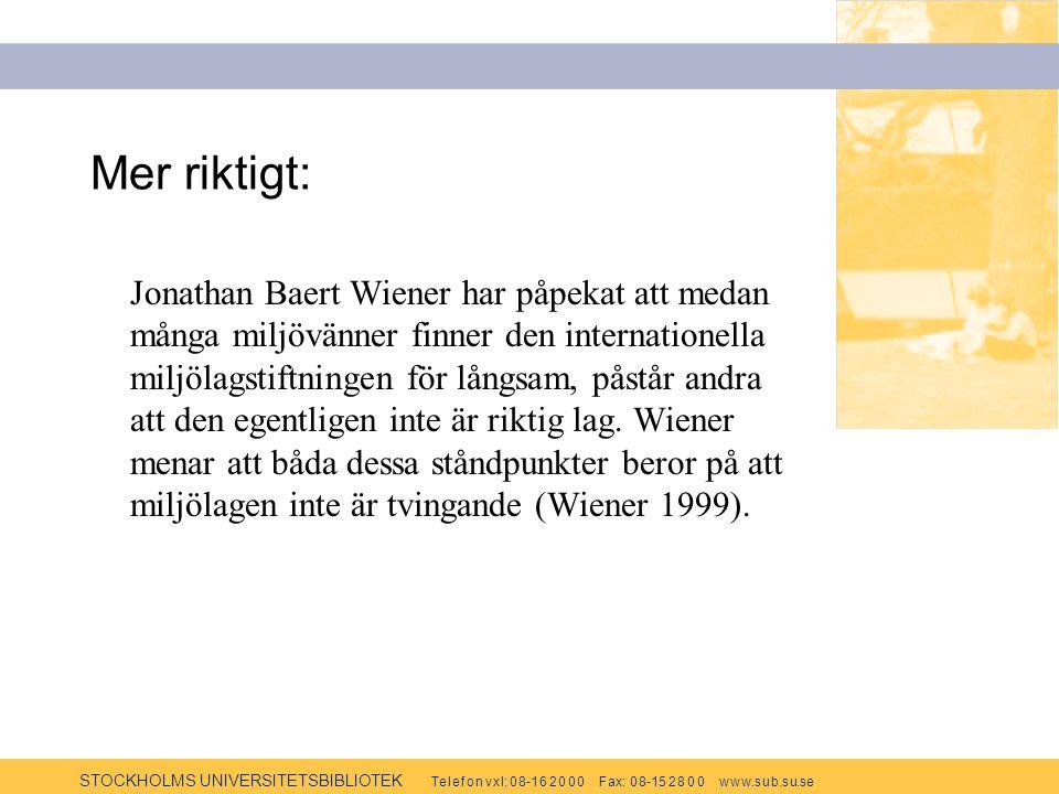 STOCKHOLMS UNIVERSITETSBIBLIOTEK Te l e f o n v x l: 0 8-1 6 2 0 0 0 F ax: 0 8-15 2 8 0 0 w w w.s u b.s u.se Mer riktigt: Jonathan Baert Wiener har påpekat att medan många miljövänner finner den internationella miljölagstiftningen för långsam, påstår andra att den egentligen inte är riktig lag.