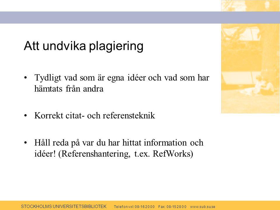 STOCKHOLMS UNIVERSITETSBIBLIOTEK Te l e f o n v x l: 0 8-1 6 2 0 0 0 F ax: 0 8-15 2 8 0 0 w w w.s u b.s u.se Att undvika plagiering Tydligt vad som är egna idéer och vad som har hämtats från andra Korrekt citat- och referensteknik Håll reda på var du har hittat information och idéer.