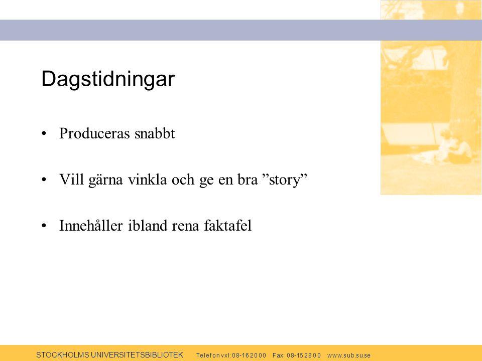 STOCKHOLMS UNIVERSITETSBIBLIOTEK Te l e f o n v x l: 0 8-1 6 2 0 0 0 F ax: 0 8-15 2 8 0 0 w w w.s u b.s u.se Dagstidningar Produceras snabbt Vill gärna vinkla och ge en bra story Innehåller ibland rena faktafel