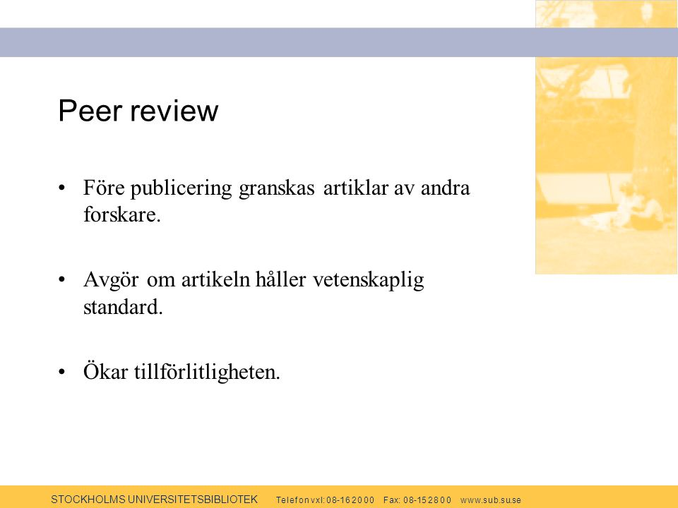 STOCKHOLMS UNIVERSITETSBIBLIOTEK Te l e f o n v x l: 0 8-1 6 2 0 0 0 F ax: 0 8-15 2 8 0 0 w w w.s u b.s u.se Peer review Före publicering granskas artiklar av andra forskare.