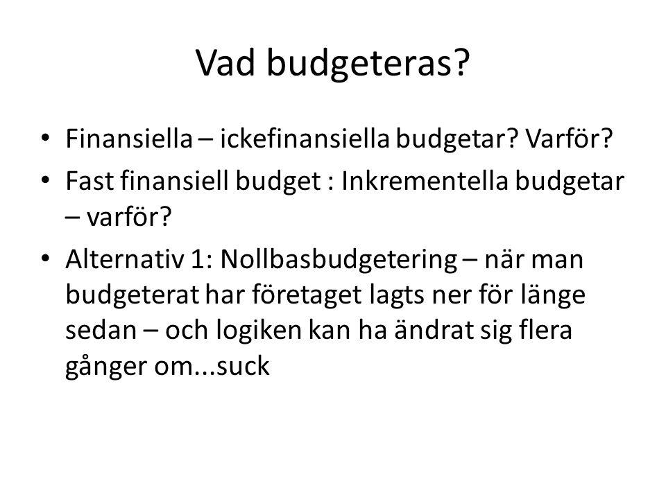 Vad budgeteras? Finansiella – ickefinansiella budgetar? Varför? Fast finansiell budget : Inkrementella budgetar – varför? Alternativ 1: Nollbasbudgete