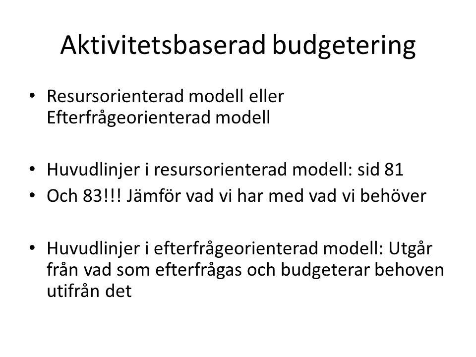 Aktivitetsbaserad budgetering Resursorienterad modell eller Efterfrågeorienterad modell Huvudlinjer i resursorienterad modell: sid 81 Och 83!!! Jämför