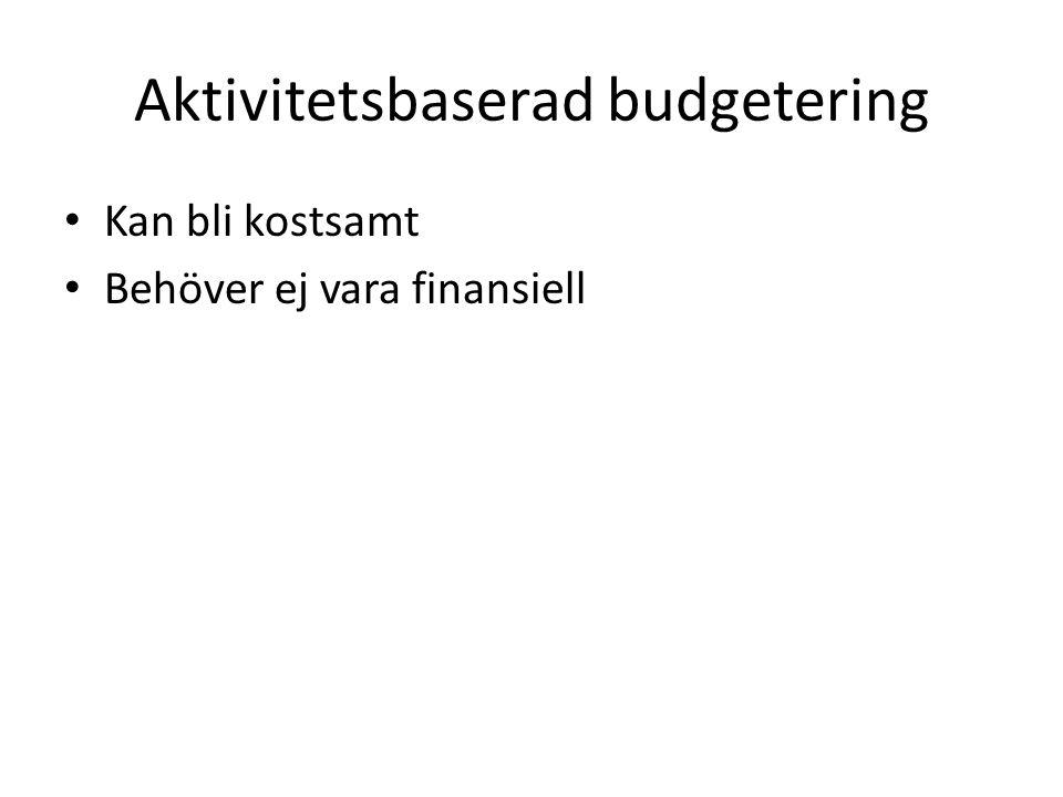 Aktivitetsbaserad budgetering Kan bli kostsamt Behöver ej vara finansiell