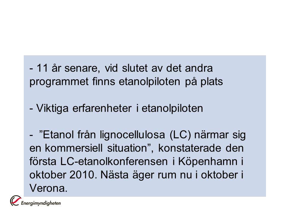 - 11 år senare, vid slutet av det andra programmet finns etanolpiloten på plats - Viktiga erfarenheter i etanolpiloten - Etanol från lignocellulosa (LC) närmar sig en kommersiell situation , konstaterade den första LC-etanolkonferensen i Köpenhamn i oktober 2010.