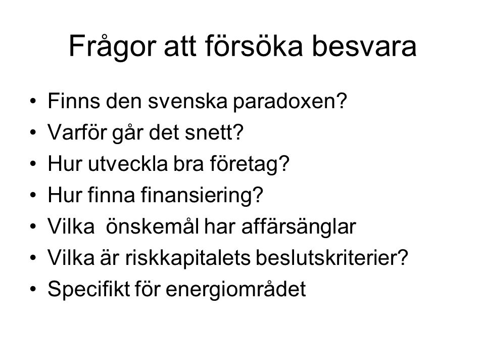 Frågor att försöka besvara Finns den svenska paradoxen? Varför går det snett? Hur utveckla bra företag? Hur finna finansiering? Vilka önskemål har aff