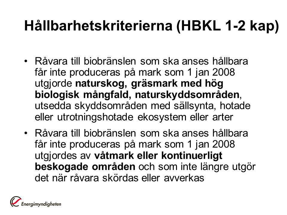 Hållbarhetskriterierna (HBKL 1-2 kap) Råvara till biobränslen som ska anses hållbara får inte produceras på mark som 1 jan 2008 utgjorde naturskog, gräsmark med hög biologisk mångfald, naturskyddsområden, utsedda skyddsområden med sällsynta, hotade eller utrotningshotade ekosystem eller arter Råvara till biobränslen som ska anses hållbara får inte produceras på mark som 1 jan 2008 utgjordes av våtmark eller kontinuerligt beskogade områden och som inte längre utgör det när råvara skördas eller avverkas