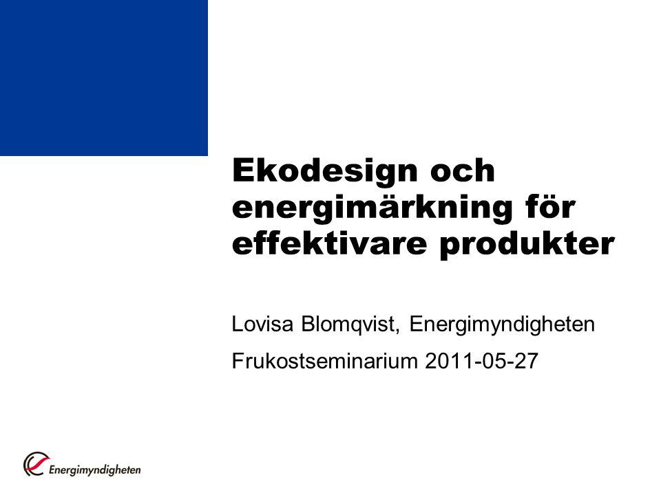 Ekodesign och energimärkning för effektivare produkter Lovisa Blomqvist, Energimyndigheten Frukostseminarium 2011-05-27
