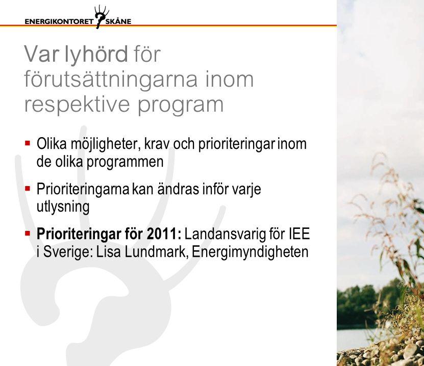 Var lyhörd för förutsättningarna inom respektive program  Olika möjligheter, krav och prioriteringar inom de olika programmen  Prioriteringarna kan ändras inför varje utlysning  Prioriteringar för 2011: Landansvarig för IEE i Sverige: Lisa Lundmark, Energimyndigheten