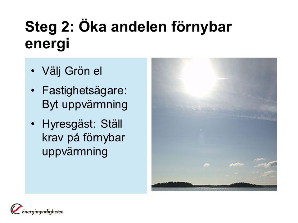 Steg 2: Öka andelen förnybar energi Välj Grön el Fastighetsägare: Byt uppvärmning Hyresgäst: Ställ krav på förnybar uppvärmning