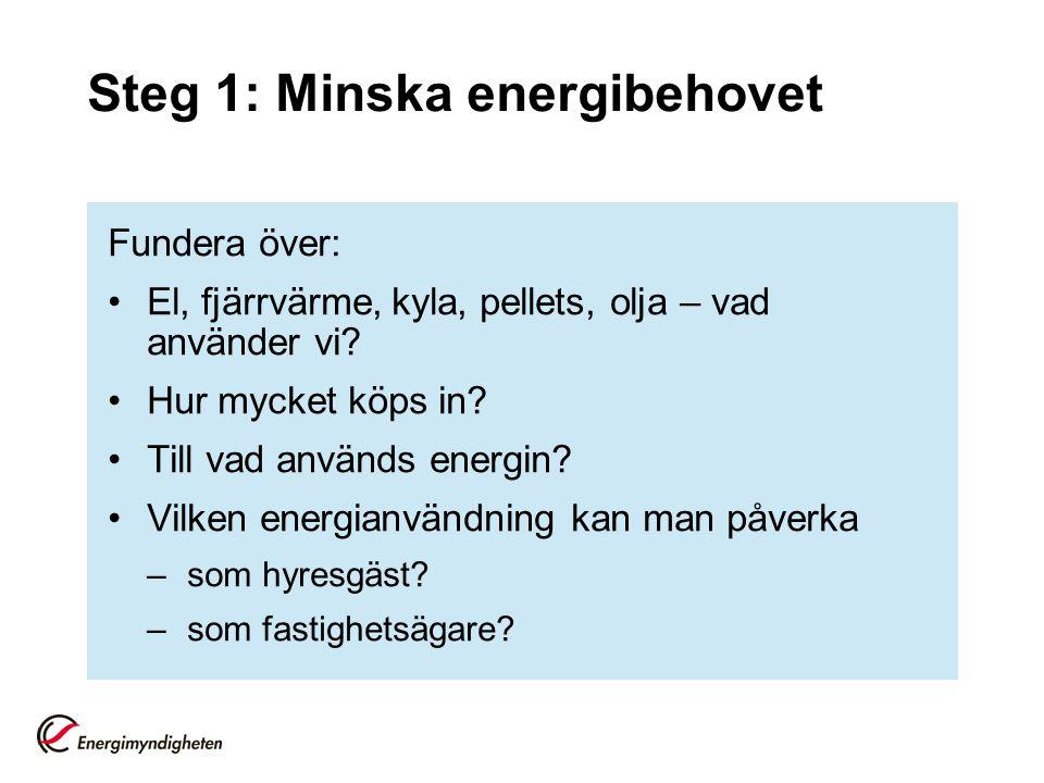 Steg 1: Minska energibehovet Fundera över: El, fjärrvärme, kyla, pellets, olja – vad använder vi? Hur mycket köps in? Till vad används energin? Vilken