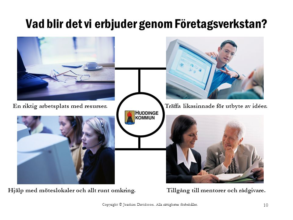 Copyright © Joachim Davidsson. Alla rättigheter förbehålles. 10 Vad blir det vi erbjuder genom Företagsverkstan? Träffa likasinnade för utbyte av idée