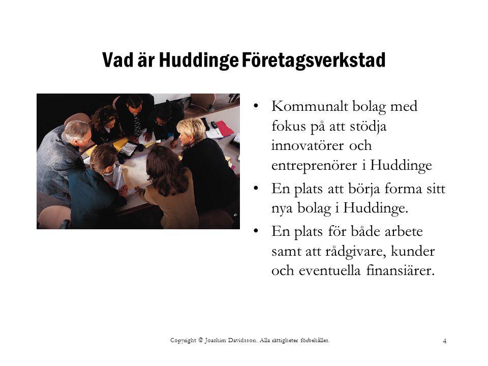 Copyright © Joachim Davidsson. Alla rättigheter förbehålles. 4 Vad är Huddinge Företagsverkstad Kommunalt bolag med fokus på att stödja innovatörer oc
