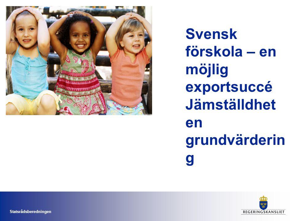 Statsrådsberedningen Svensk förskola – en möjlig exportsuccé Jämställdhet en grundvärderin g