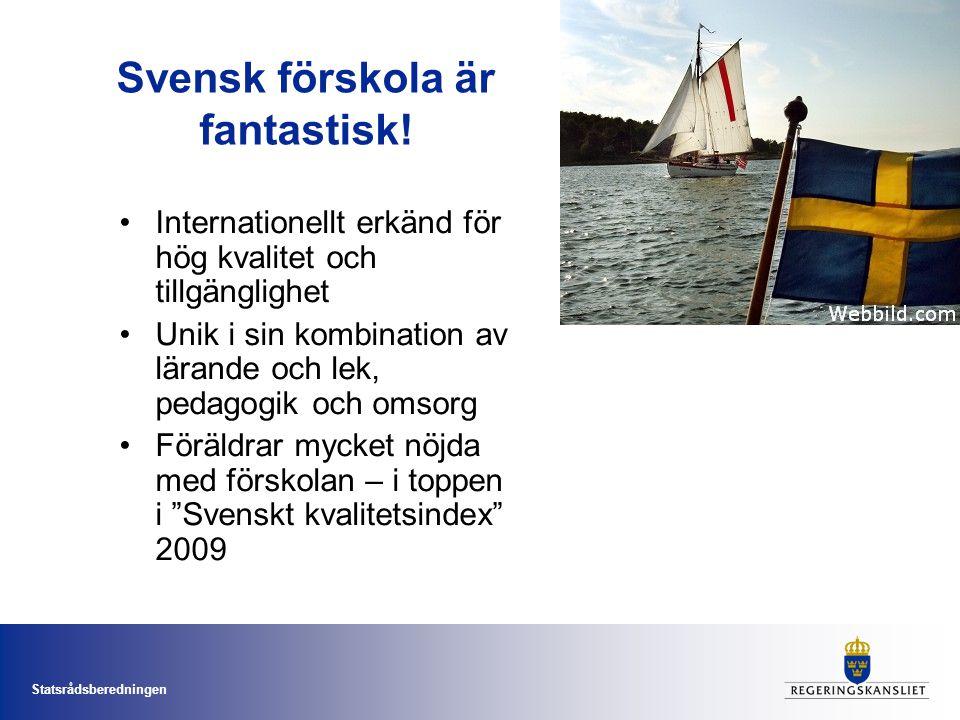 Statsrådsberedningen Svensk förskola är fantastisk! Internationellt erkänd för hög kvalitet och tillgänglighet Unik i sin kombination av lärande och l