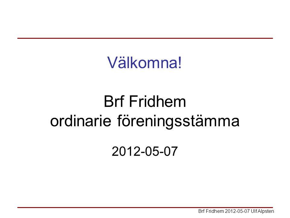 Välkomna! Brf Fridhem ordinarie föreningsstämma 2012-05-07 Brf Fridhem 2012-05-07 Ulf Alpsten