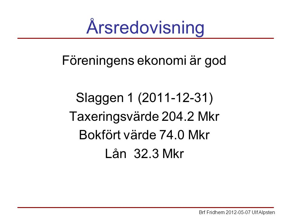 Årsredovisning Föreningens ekonomi är god Slaggen 1 (2011-12-31) Taxeringsvärde 204.2 Mkr Bokfört värde 74.0 Mkr Lån 32.3 Mkr Brf Fridhem 2012-05-07 Ulf Alpsten
