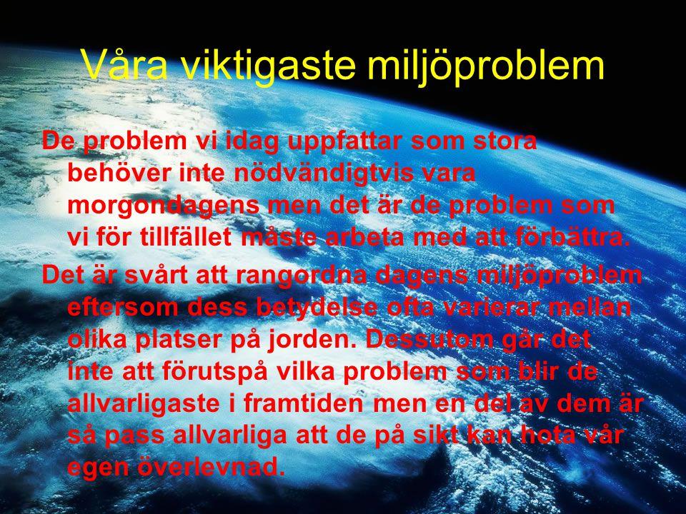 Våra viktigaste miljöproblem De problem vi idag uppfattar som stora behöver inte nödvändigtvis vara morgondagens men det är de problem som vi för till