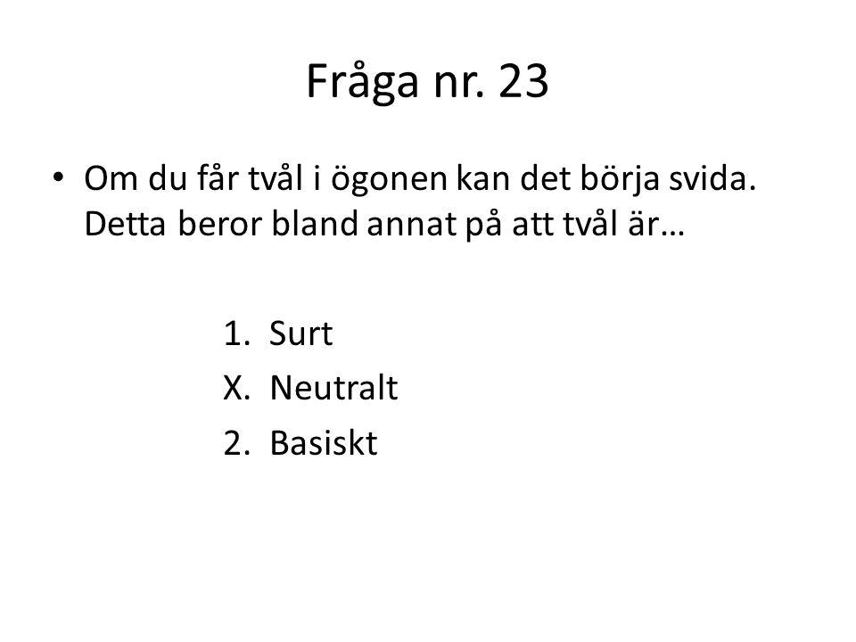 Fråga nr. 24 Vilken syra är starkast, dvs har lägst pH-värde? 1. Citronsyra X. Saltsyra 2. Kolsyra