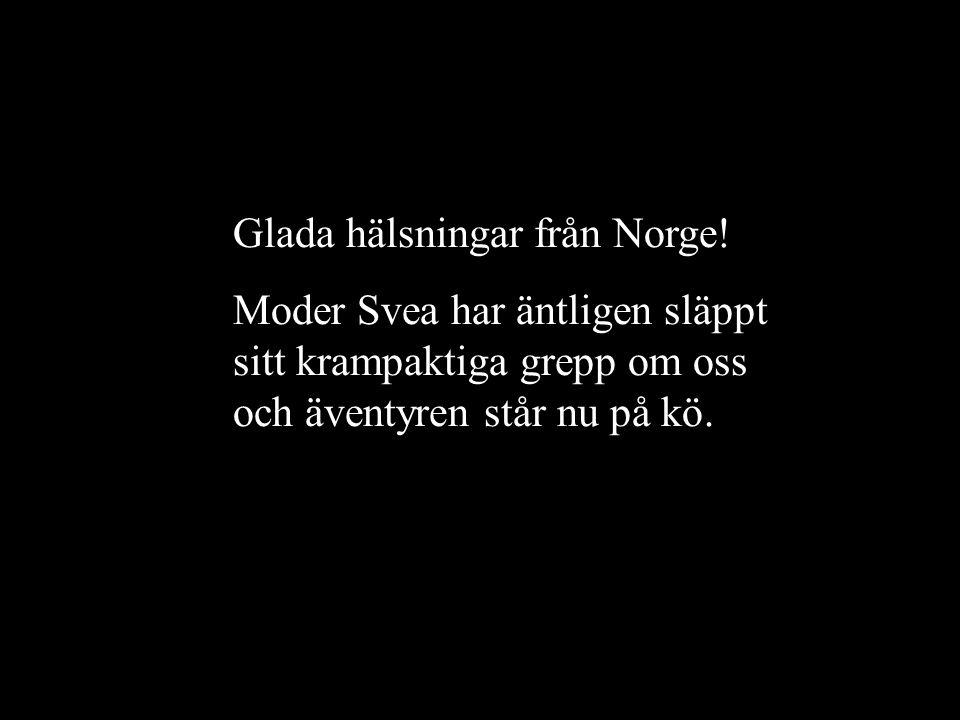 Glada hälsningar från Norge! Moder Svea har äntligen släppt sitt krampaktiga grepp om oss och äventyren står nu på kö.
