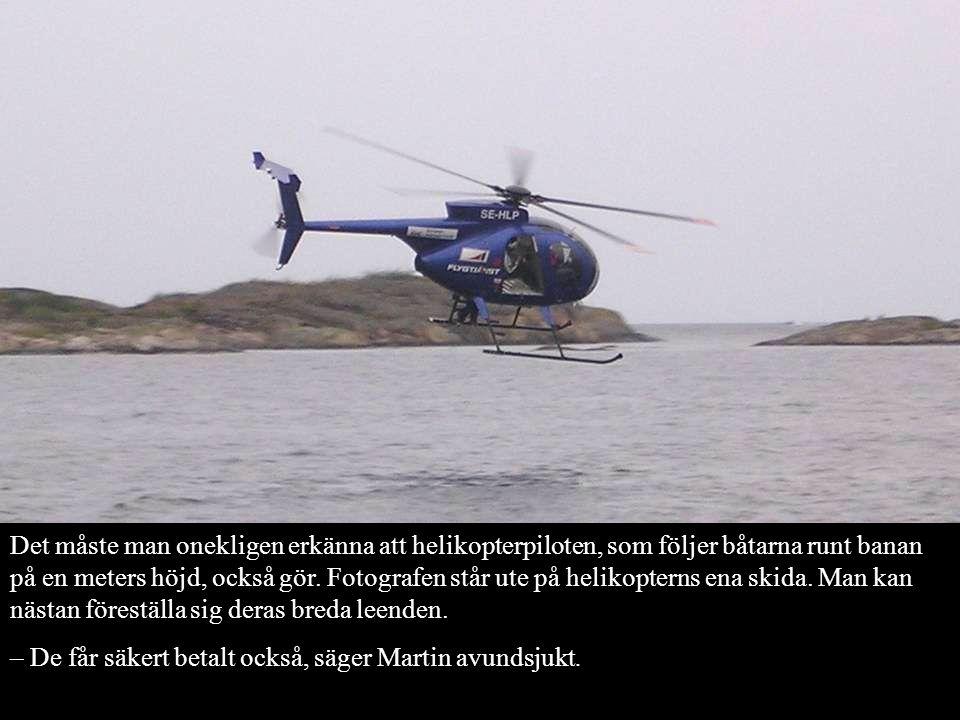 Det måste man onekligen erkänna att helikopterpiloten, som följer båtarna runt banan på en meters höjd, också gör. Fotografen står ute på helikopterns