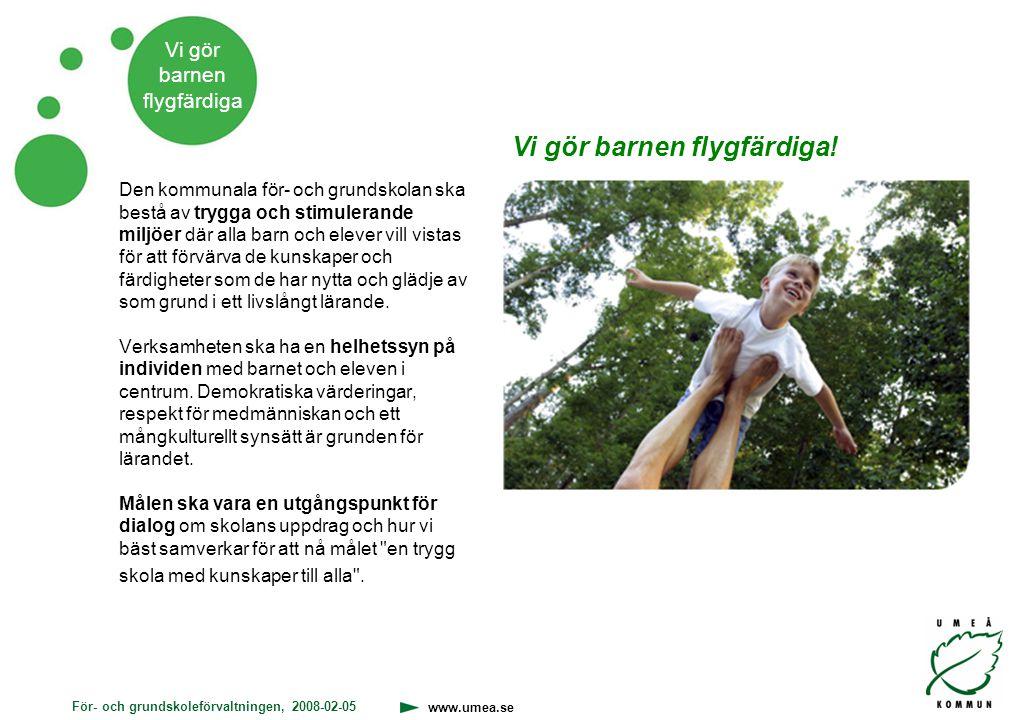 För- och grundskoleförvaltningen, 2008-02-05 www.umea.se Vi gör barnen flygfärdiga Vårt gemensamma uppdrag En framgångsrik och lustfylld för- och grundskole- verksamhet som främjar både kunskapsmål och sociala mål.