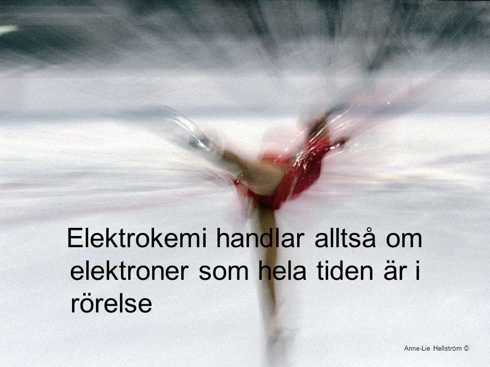 Elektrokemi handlar alltså om elektroner som hela tiden är i rörelse Anne-Lie Hellström ©