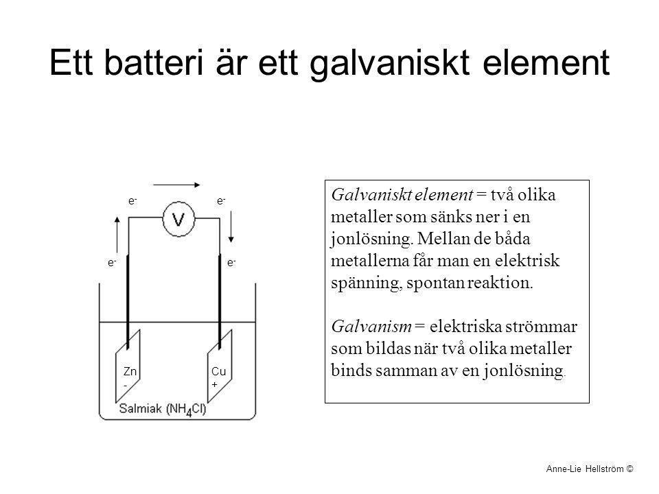 Ett batteri är ett galvaniskt element Anne-Lie Hellström © Galvaniskt element = två olika metaller som sänks ner i en jonlösning. Mellan de båda metal