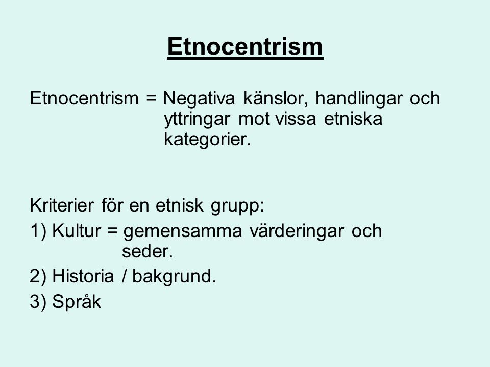 Etnocentrism Etnocentrism = Negativa känslor, handlingar och yttringar mot vissa etniska kategorier. Kriterier för en etnisk grupp: 1) Kultur = gemens