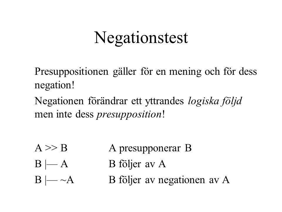 Negationstest Presuppositionen gäller för en mening och för dess negation! Negationen förändrar ett yttrandes logiska följd men inte dess presuppositi