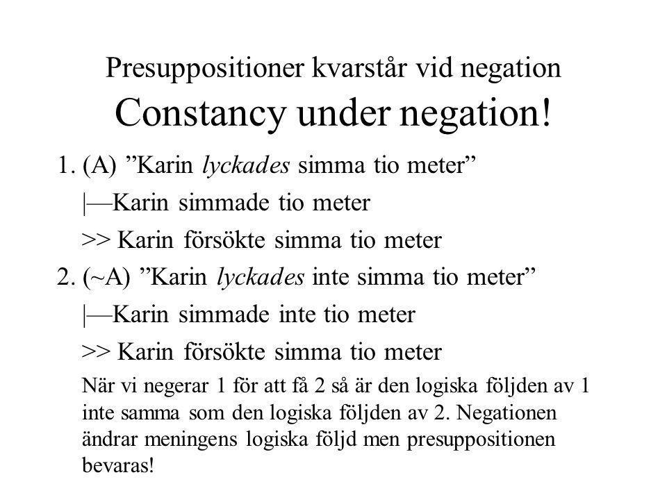 Semantiska presuppositioner överlever negationer Men hur förklarar man detta: Ulrika ångrar inte att hon inte klarade tentan, för hon klarade den Motsägelse Presupponerar semantiskt Ulrika klarade inte tentan men implicerar att presuppositionen är falsk Semantiska teorier håller inte eftersom presuppositioner inte är stabila utan varierar med kontext - yttrandens betydelser är inte stabila!