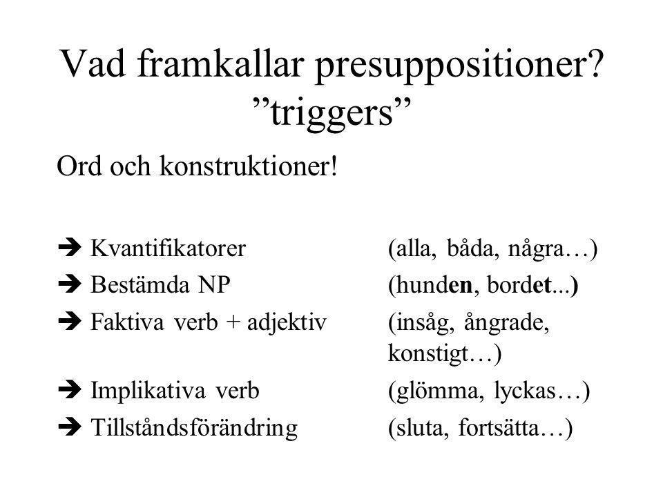 """Vad framkallar presuppositioner? """"triggers"""" Ord och konstruktioner!  Kvantifikatorer(alla, båda, några…)  Bestämda NP(hunden, bordet...)  Faktiva v"""