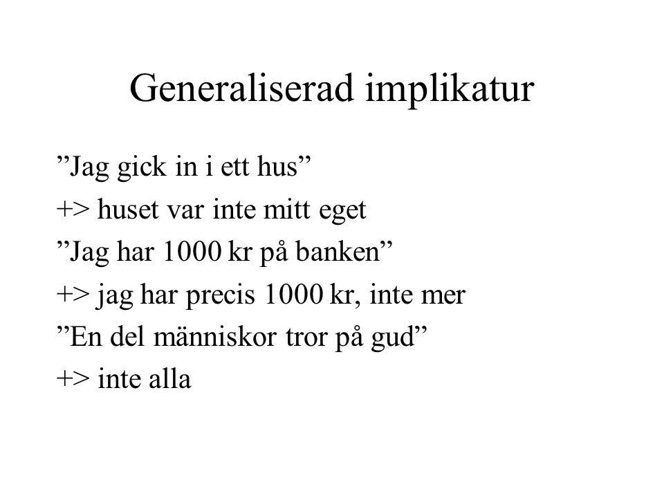 """Generaliserad implikatur """"Jag gick in i ett hus"""" +> huset var inte mitt eget """"Jag har 1000 kr på banken"""" +> jag har precis 1000 kr, inte mer """"En del m"""