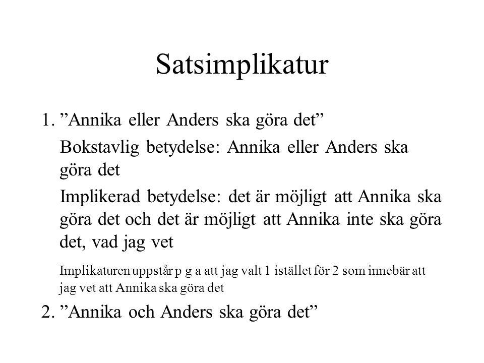 """Satsimplikatur 1. """"Annika eller Anders ska göra det"""" Bokstavlig betydelse: Annika eller Anders ska göra det Implikerad betydelse: det är möjligt att A"""