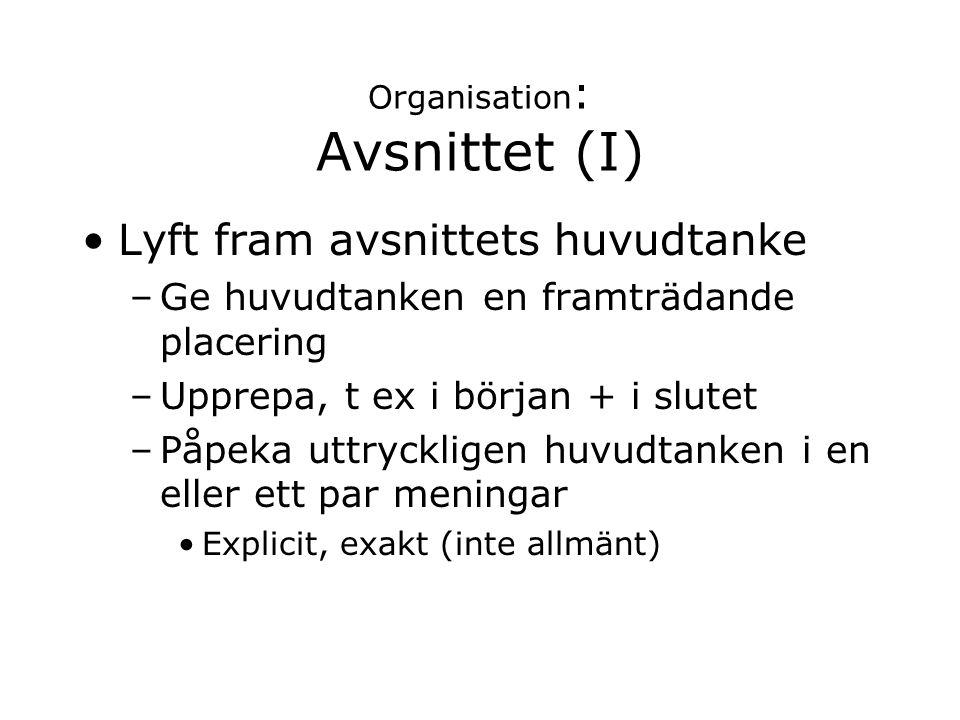 Organisation : Avsnittet (I) Lyft fram avsnittets huvudtanke –Ge huvudtanken en framträdande placering –Upprepa, t ex i början + i slutet –Påpeka uttr