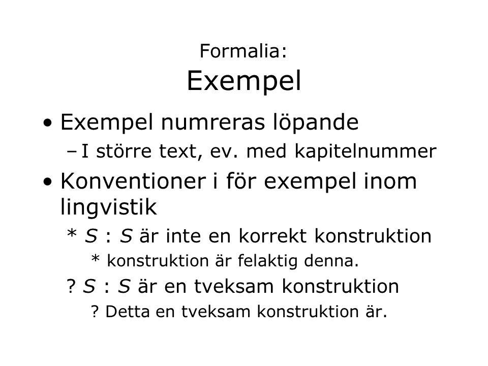 Formalia: Exempel Exempel numreras löpande –I större text, ev. med kapitelnummer Konventioner i för exempel inom lingvistik * S : S är inte en korrekt