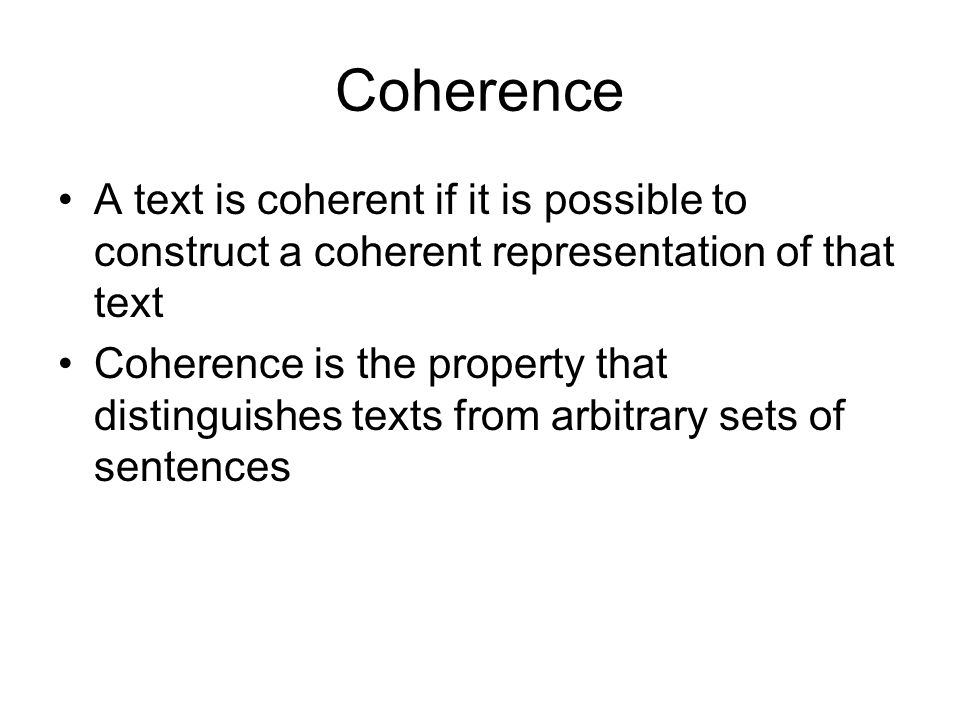 Coherence A text is coherent if it is possible to construct a coherent representation of that text Coherence is the property that distinguishes texts