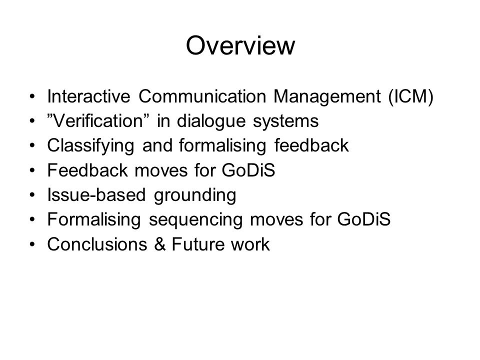 "Overview Interactive Communication Management (ICM) ""Verification"" in dialogue systems Classifying and formalising feedback Feedback moves for GoDiS I"
