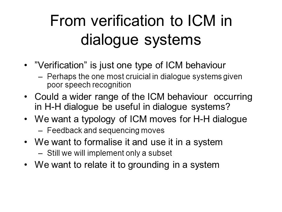 From verification to ICM in dialogue systems Verification is just one type of ICM behaviour –Perhaps the one most cruicial in dialogue systems given poor speech recognition Could a wider range of the ICM behaviour occurring in H-H dialogue be useful in dialogue systems.