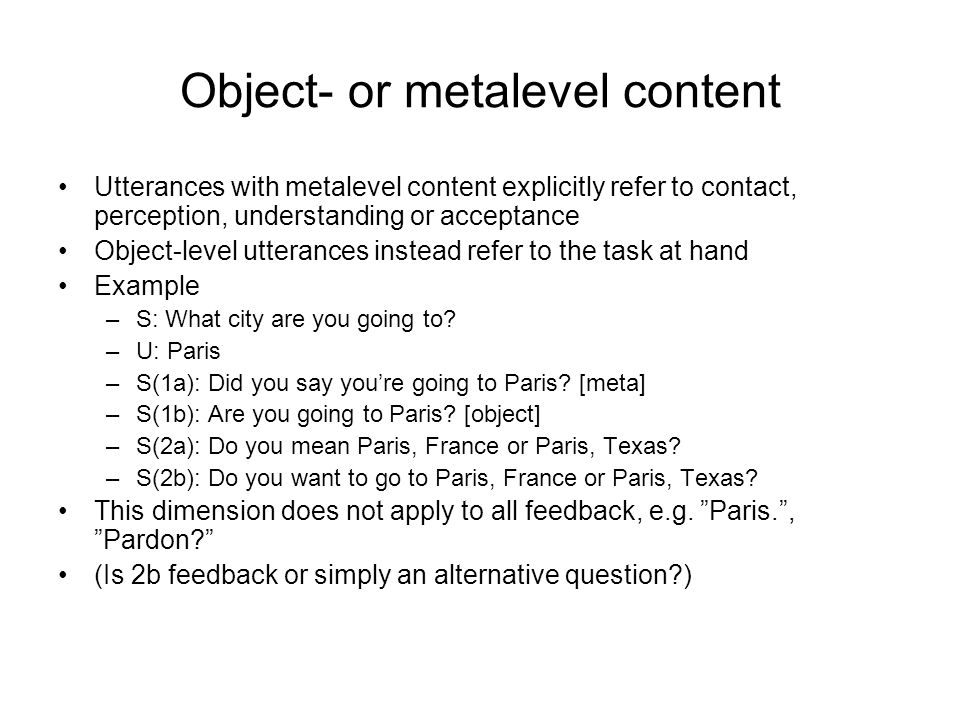 Object- or metalevel content Utterances with metalevel content explicitly refer to contact, perception, understanding or acceptance Object-level utterances instead refer to the task at hand Example –S: What city are you going to.