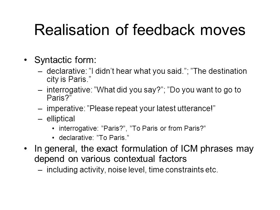 Realisation of feedback moves Syntactic form: –declarative: I didn't hear what you said. ; The destination city is Paris. –interrogative: What did you say? ; Do you want to go to Paris? –imperative: Please repeat your latest utterance! –elliptical interrogative: Paris? , To Paris or from Paris? declarative: To Paris. In general, the exact formulation of ICM phrases may depend on various contextual factors –including activity, noise level, time constraints etc.