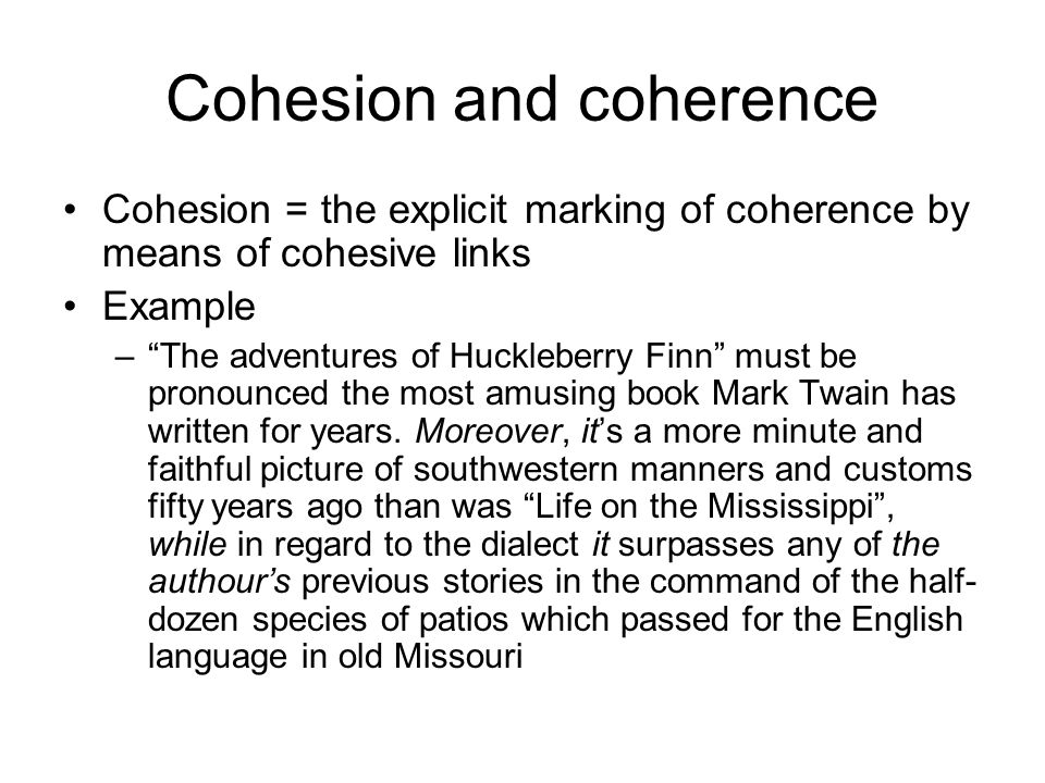 Cohesion and coherence Cohesion = the explicit marking of coherence by means of cohesive links Example – The adventures of Huckleberry Finn must be pronounced the most amusing book Mark Twain has written for years.