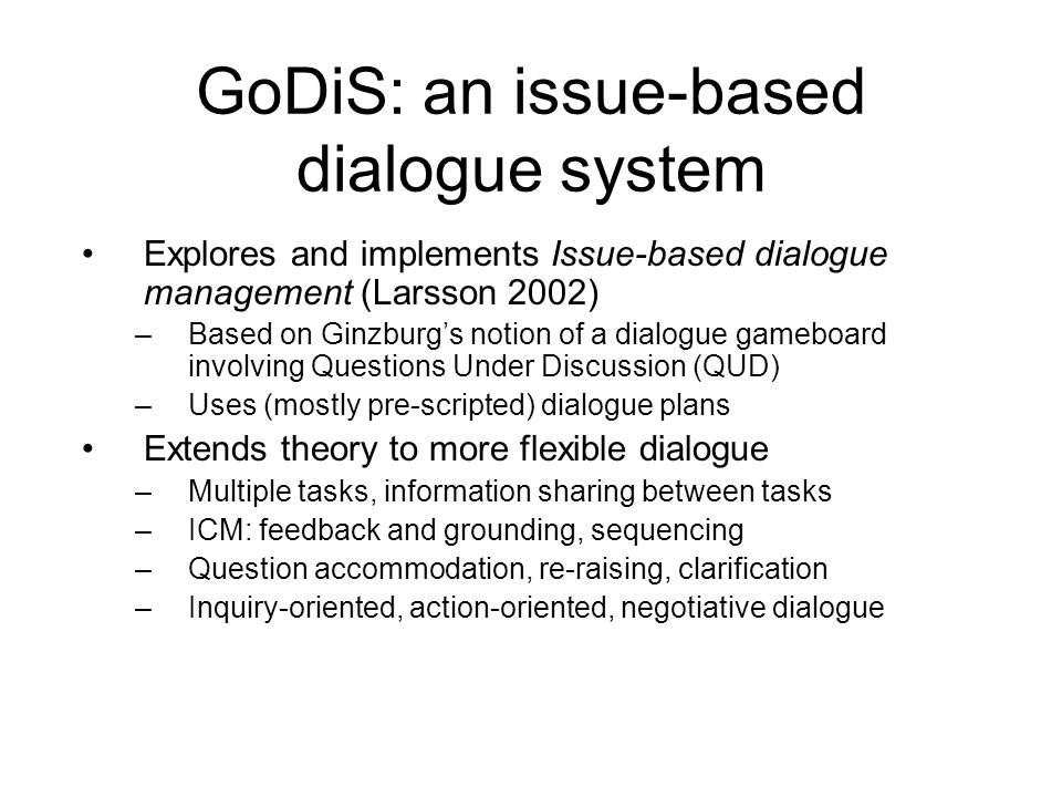 GoDiS: an issue-based dialogue system Explores and implements Issue-based dialogue management (Larsson 2002) –Based on Ginzburg's notion of a dialogue