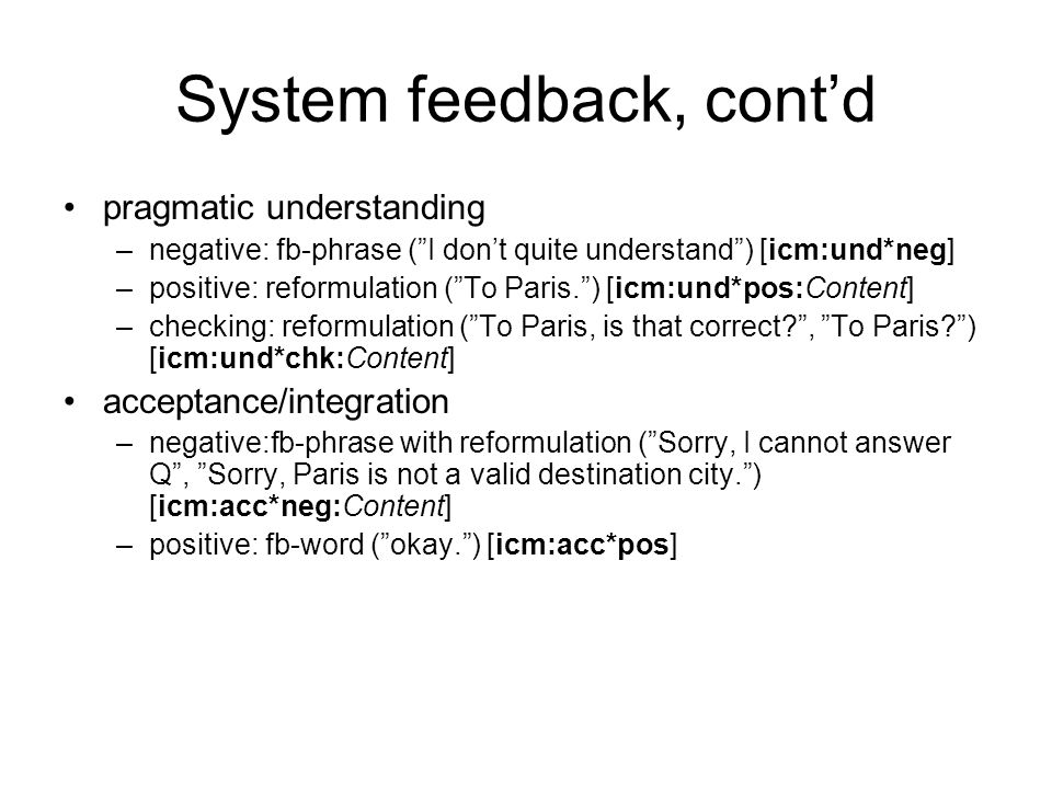"System feedback, cont'd pragmatic understanding –negative: fb-phrase (""I don't quite understand"") [icm:und*neg] –positive: reformulation (""To Paris."")"