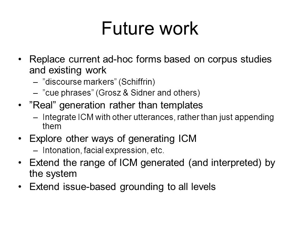 "Future work Replace current ad-hoc forms based on corpus studies and existing work –""discourse markers"" (Schiffrin) –""cue phrases"" (Grosz & Sidner and"