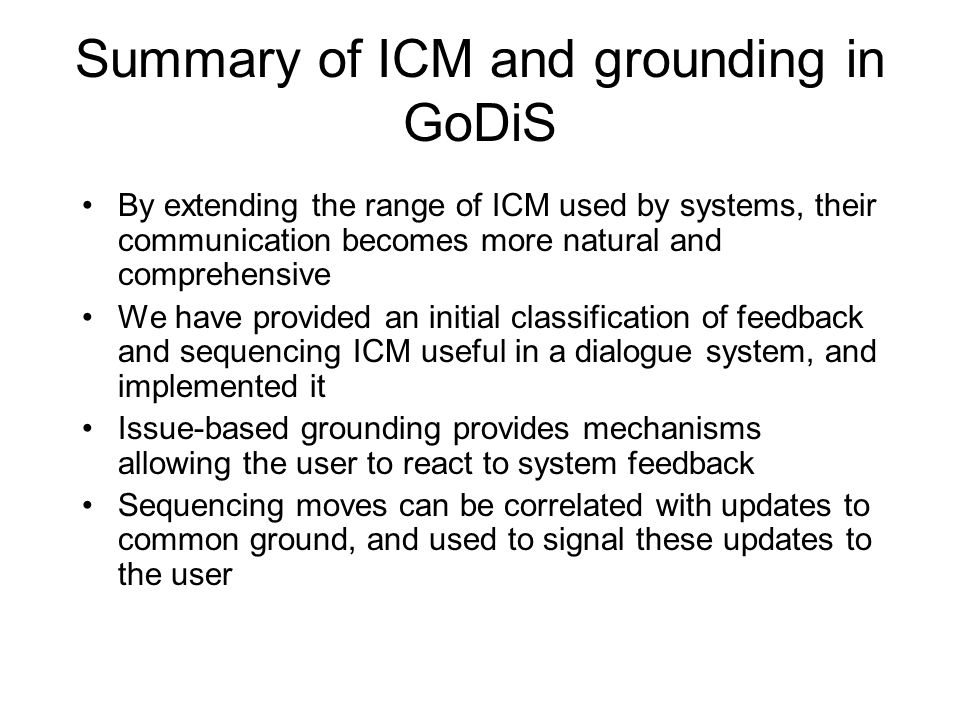 Summary of ICM and grounding in GoDiS By extending the range of ICM used by systems, their communication becomes more natural and comprehensive We have provided an initial classification of feedback and sequencing ICM useful in a dialogue system, and implemented it Issue-based grounding provides mechanisms allowing the user to react to system feedback Sequencing moves can be correlated with updates to common ground, and used to signal these updates to the user