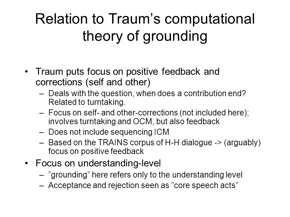 Relation to Traum's computational theory of grounding Traum puts focus on positive feedback and corrections (self and other) –Deals with the question, when does a contribution end.