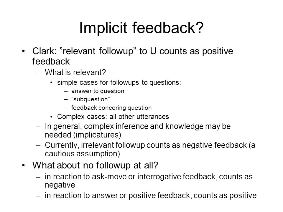 "Implicit feedback? Clark: ""relevant followup"" to U counts as positive feedback –What is relevant? simple cases for followups to questions: –answer to"