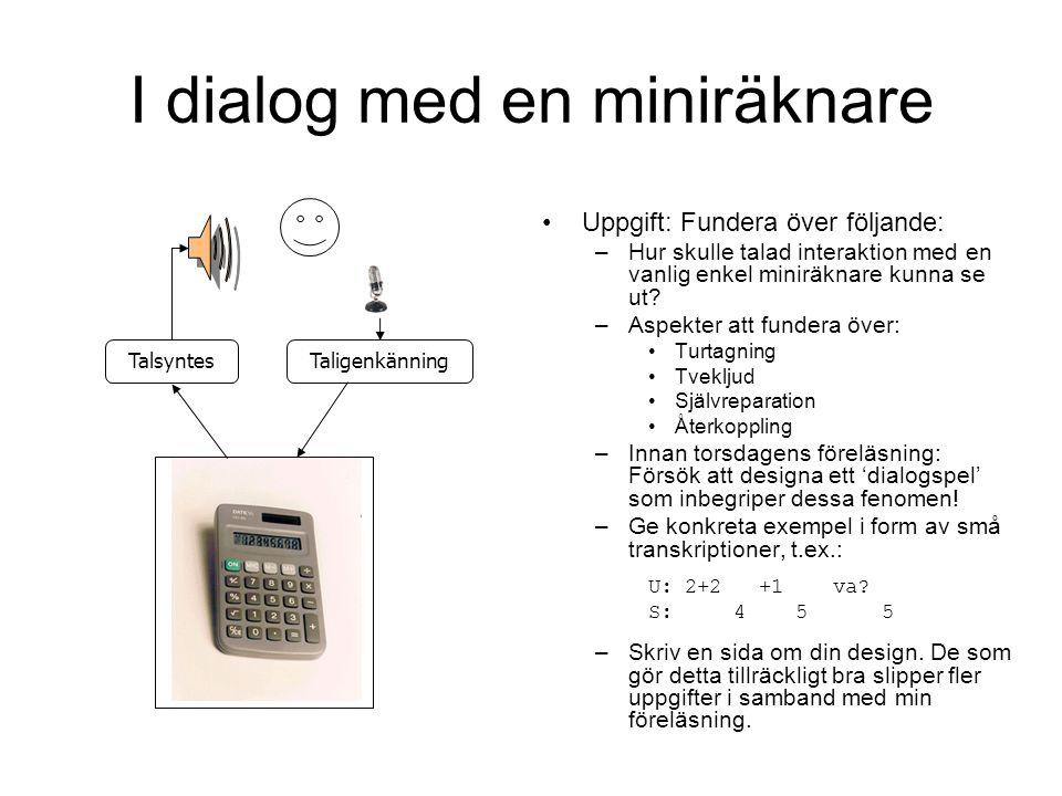 I dialog med en miniräknare Uppgift: Fundera över följande: –Hur skulle talad interaktion med en vanlig enkel miniräknare kunna se ut? –Aspekter att f